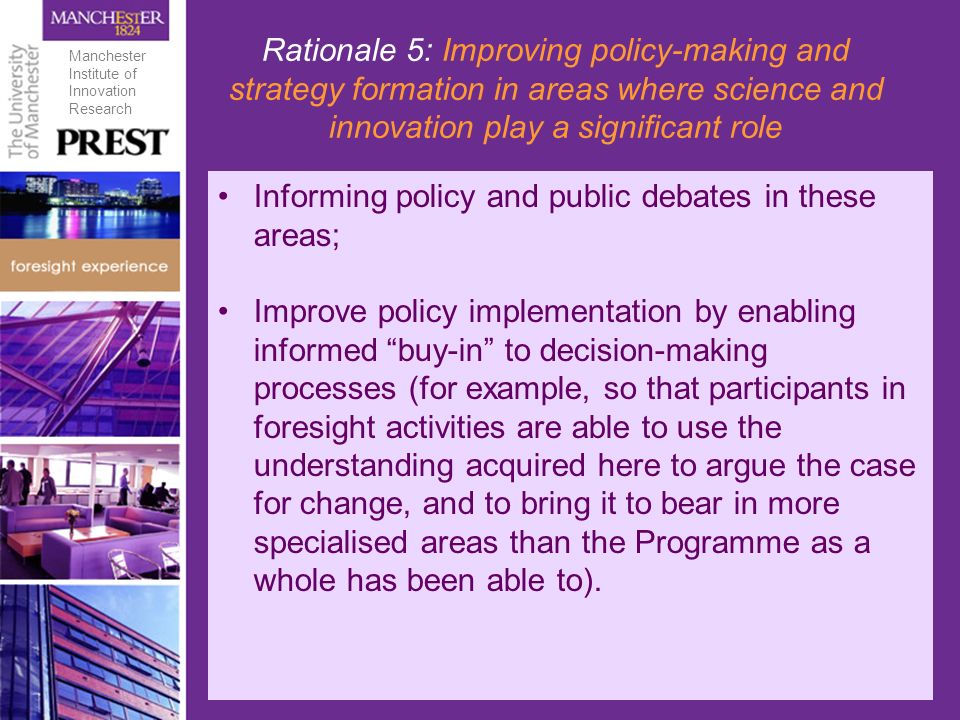 Rationale 5: Improving policy-making and strategy formation in areas where science and innovation play a significant role Informing policy and public debates in these areas; Improve policy implementation by enabling informed buy-in to decision-making processes (for example, so that participants in foresight activities are able to use the understanding acquired here to argue the case for change, and to bring it to bear in more specialised areas than the Programme as a whole has been able to).
