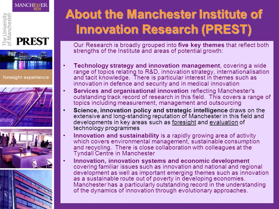 About the Manchester Institute of Innovation Research (PREST) Our Research is broadly grouped into five key themes that reflect both strengths of the Institute and areas of potential growth: Technology strategy and innovation management, covering a wide range of topics relating to R&D, innovation strategy, internationalisation and tacit knowledge.