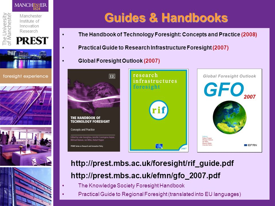 Guides & Handbooks The Handbook of Technology Foresight: Concepts and Practice (2008) Practical Guide to Research Infrastructure Foresight (2007) Global Foresight Outlook (2007) http://prest.mbs.ac.uk/foresight/rif_guide.pdf http://prest.mbs.ac.uk/efmn/gfo_2007.pdf The Knowledge Society Foresight Handbook Practical Guide to Regional Foresight (translated into EU languages) Manchester Institute of Innovation Research