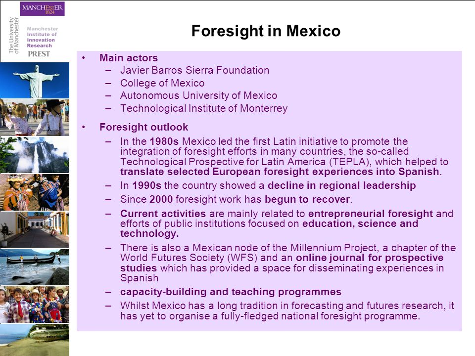 Foresight in Mexico Main actors –Javier Barros Sierra Foundation –College of Mexico –Autonomous University of Mexico –Technological Institute of Monterrey Foresight outlook –In the 1980s Mexico led the first Latin initiative to promote the integration of foresight efforts in many countries, the so-called Technological Prospective for Latin America (TEPLA), which helped to translate selected European foresight experiences into Spanish.