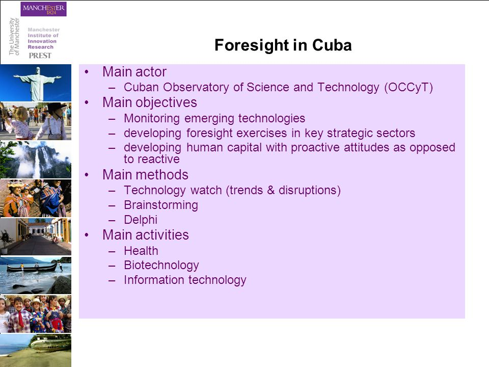 Foresight in Cuba Main actor –Cuban Observatory of Science and Technology (OCCyT) Main objectives –Monitoring emerging technologies –developing foresight exercises in key strategic sectors –developing human capital with proactive attitudes as opposed to reactive Main methods –Technology watch (trends & disruptions) –Brainstorming –Delphi Main activities –Health –Biotechnology –Information technology