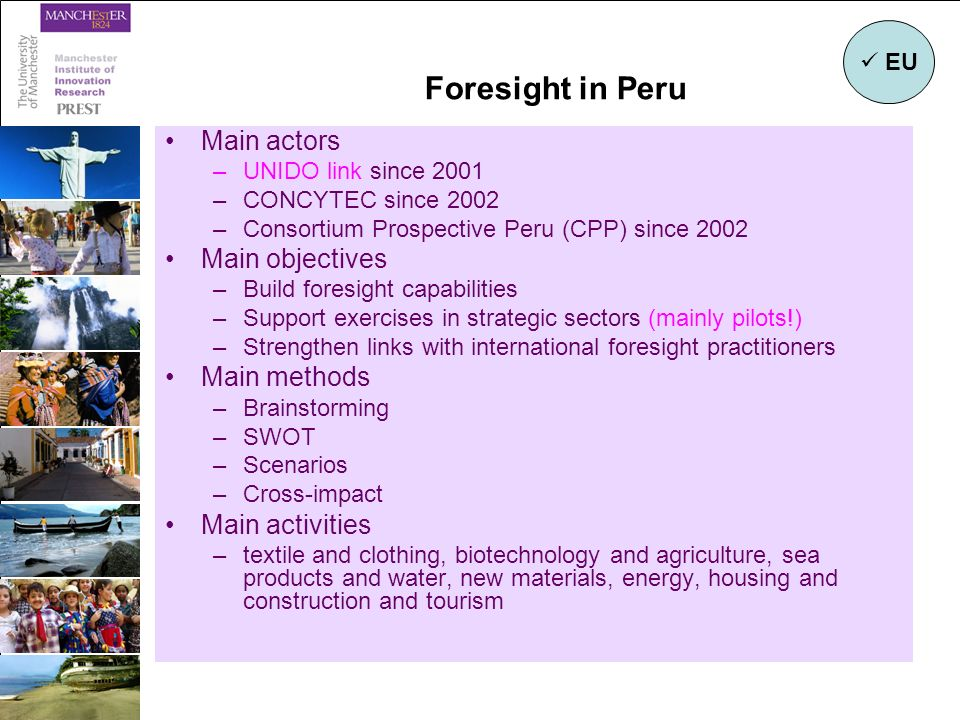 Foresight in Peru Main actors –UNIDO link since 2001 –CONCYTEC since 2002 –Consortium Prospective Peru (CPP) since 2002 Main objectives –Build foresight capabilities –Support exercises in strategic sectors (mainly pilots!) –Strengthen links with international foresight practitioners Main methods –Brainstorming –SWOT –Scenarios –Cross-impact Main activities –textile and clothing, biotechnology and agriculture, sea products and water, new materials, energy, housing and construction and tourism EU