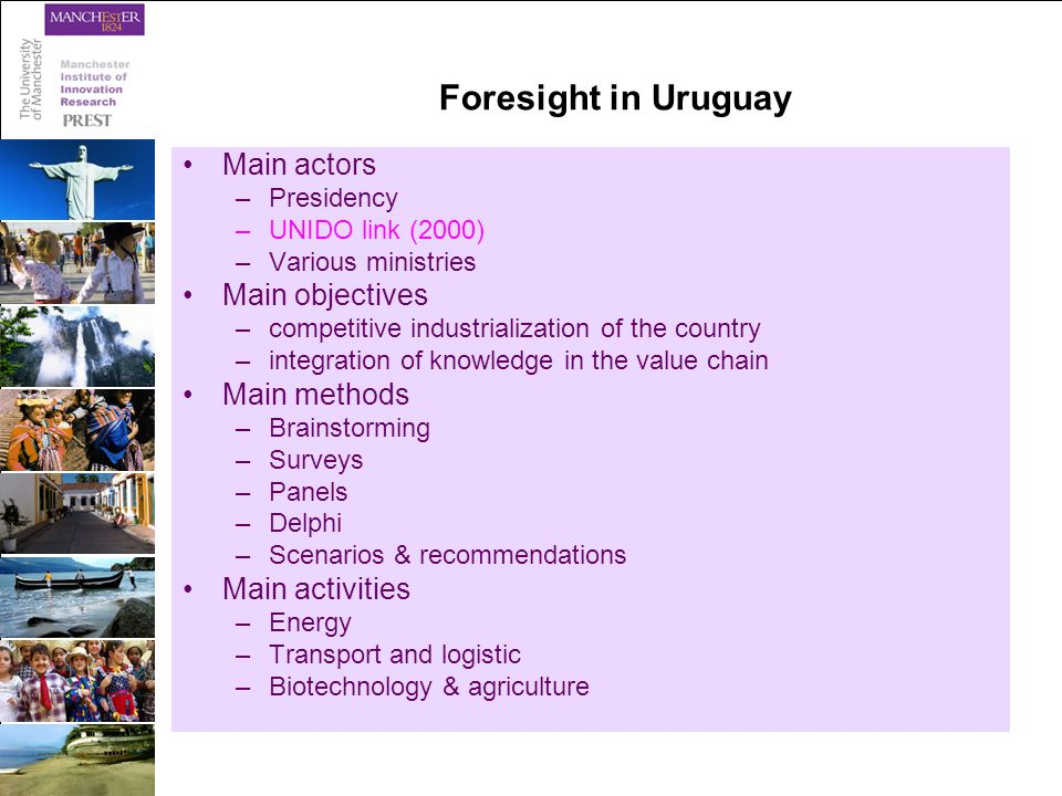 Foresight in Uruguay Main actors –Presidency –UNIDO link (2000) –Various ministries Main objectives –competitive industrialization of the country –integration of knowledge in the value chain Main methods –Brainstorming –Surveys –Panels –Delphi –Scenarios & recommendations Main activities –Energy –Transport and logistic –Biotechnology & agriculture