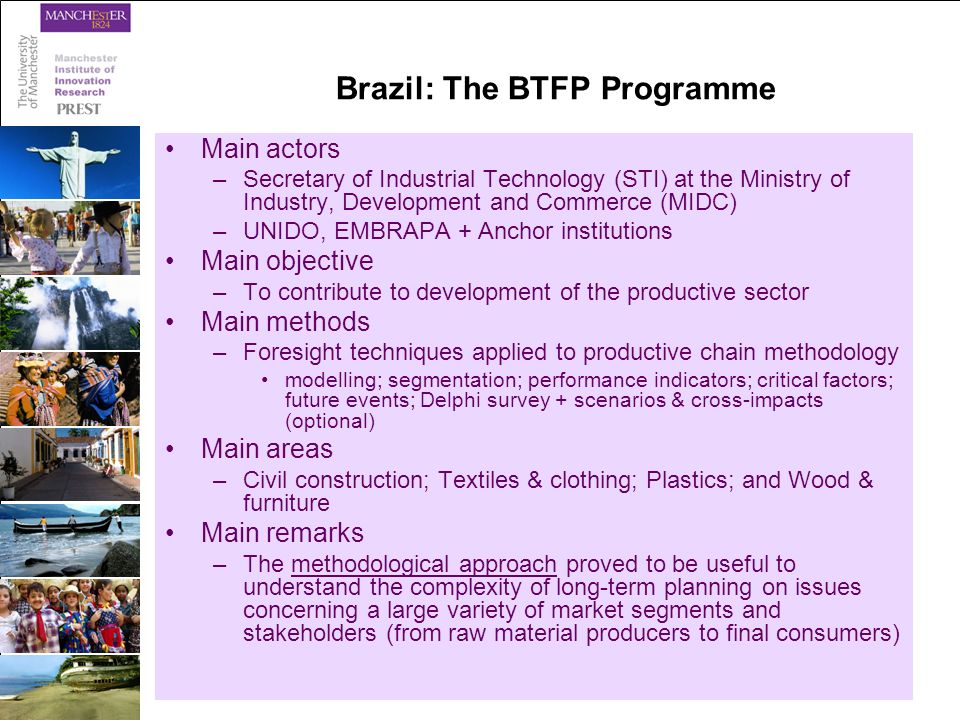 Brazil: The BTFP Programme Main actors –Secretary of Industrial Technology (STI) at the Ministry of Industry, Development and Commerce (MIDC) –UNIDO, EMBRAPA + Anchor institutions Main objective –To contribute to development of the productive sector Main methods –Foresight techniques applied to productive chain methodology modelling; segmentation; performance indicators; critical factors; future events; Delphi survey + scenarios & cross-impacts (optional) Main areas –Civil construction; Textiles & clothing; Plastics; and Wood & furniture Main remarks –The methodological approach proved to be useful to understand the complexity of long-term planning on issues concerning a large variety of market segments and stakeholders (from raw material producers to final consumers)