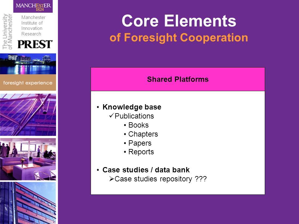 Core Elements of Foresight Cooperation Shared Platforms Knowledge base Publications Books Chapters Papers Reports Case studies / data bank Case studies repository .