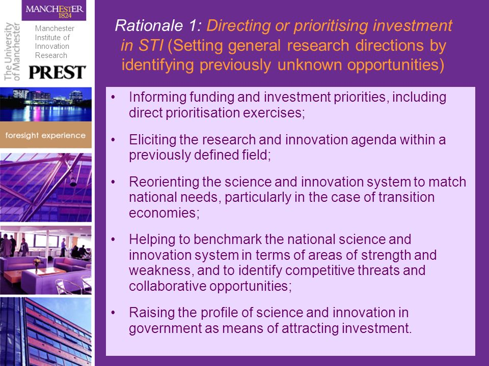 Rationale 1: Directing or prioritising investment in STI (Setting general research directions by identifying previously unknown opportunities) Informing funding and investment priorities, including direct prioritisation exercises; Eliciting the research and innovation agenda within a previously defined field; Reorienting the science and innovation system to match national needs, particularly in the case of transition economies; Helping to benchmark the national science and innovation system in terms of areas of strength and weakness, and to identify competitive threats and collaborative opportunities; Raising the profile of science and innovation in government as means of attracting investment.