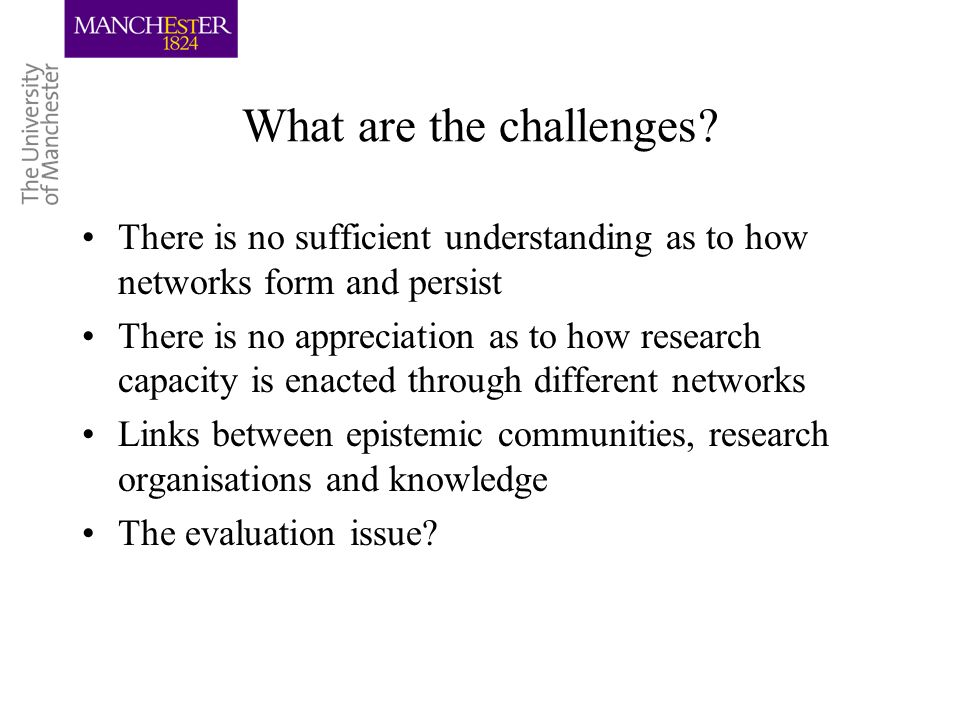 What are the challenges? There is no sufficient understanding as to how networks form and persist There is no appreciation as to how research capacity