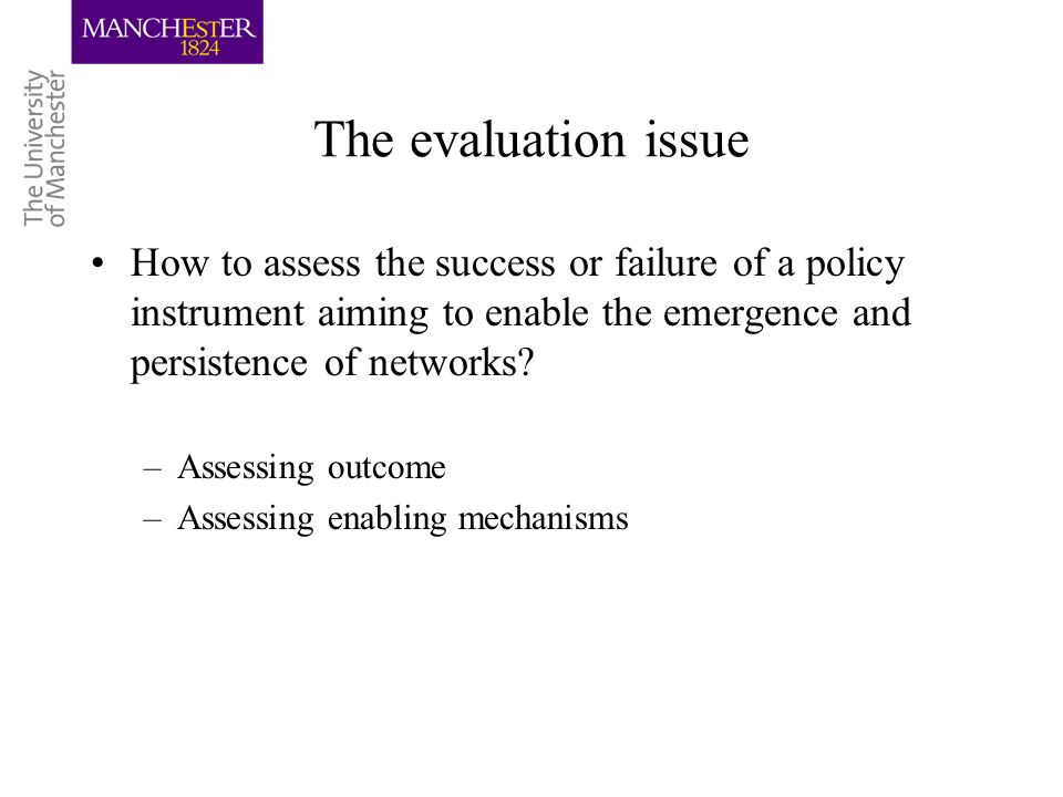 The evaluation issue How to assess the success or failure of a policy instrument aiming to enable the emergence and persistence of networks.