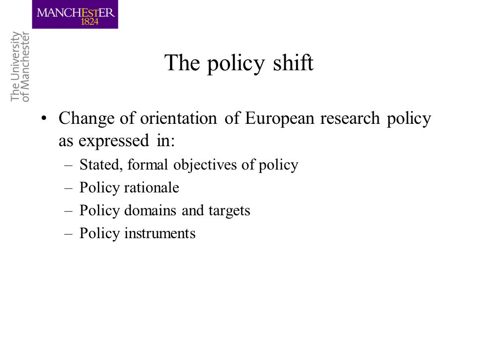 The policy shift Change of orientation of European research policy as expressed in: –Stated, formal objectives of policy –Policy rationale –Policy dom