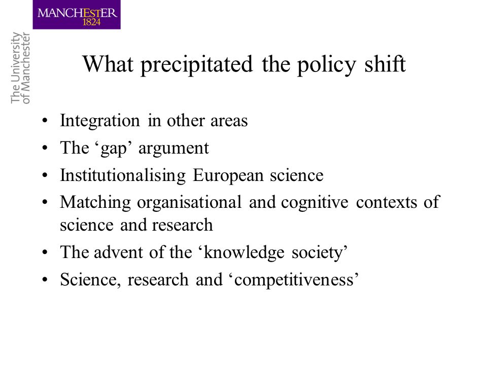 What precipitated the policy shift Integration in other areas The gap argument Institutionalising European science Matching organisational and cognitive contexts of science and research The advent of the knowledge society Science, research and competitiveness