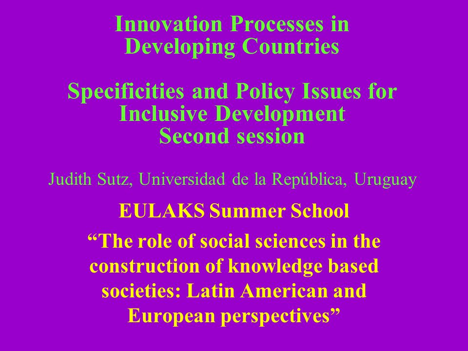 Innovation Processes in Developing Countries Specificities and Policy Issues for Inclusive Development Second session Judith Sutz, Universidad de la República, Uruguay EULAKS Summer School The role of social sciences in the construction of knowledge based societies: Latin American and European perspectives