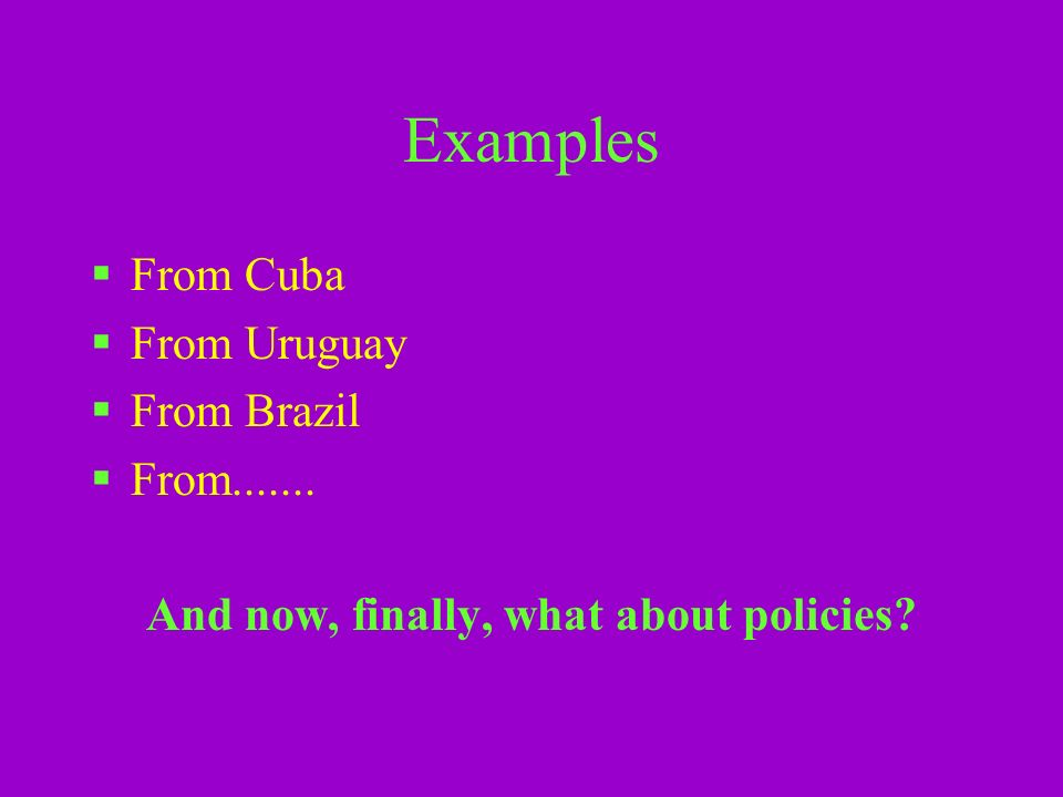 Examples From Cuba From Uruguay From Brazil From....... And now, finally, what about policies