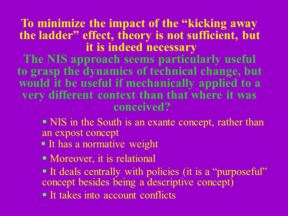 To minimize the impact of the kicking away the ladder effect, theory is not sufficient, but it is indeed necessary The NIS approach seems particularly useful to grasp the dynamics of technical change, but would it be useful if mechanically applied to a very different context than that where it was conceived.