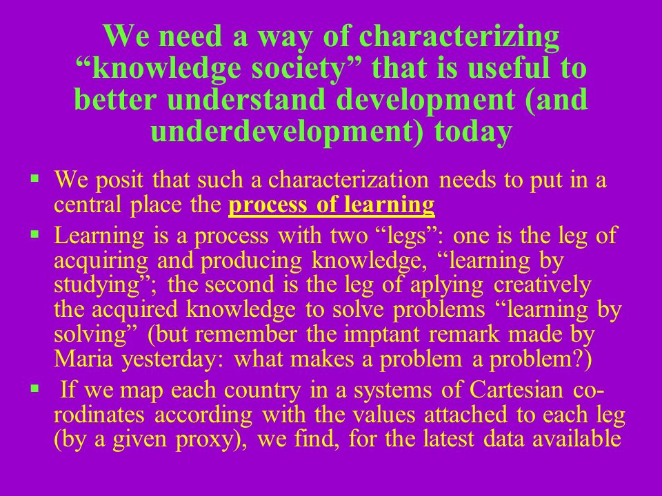 We need a way of characterizing knowledge society that is useful to better understand development (and underdevelopment) today We posit that such a characterization needs to put in a central place the process of learning Learning is a process with two legs: one is the leg of acquiring and producing knowledge, learning by studying; the second is the leg of aplying creatively the acquired knowledge to solve problems learning by solving (but remember the imptant remark made by Maria yesterday: what makes a problem a problem ) If we map each country in a systems of Cartesian co- rodinates according with the values attached to each leg (by a given proxy), we find, for the latest data available