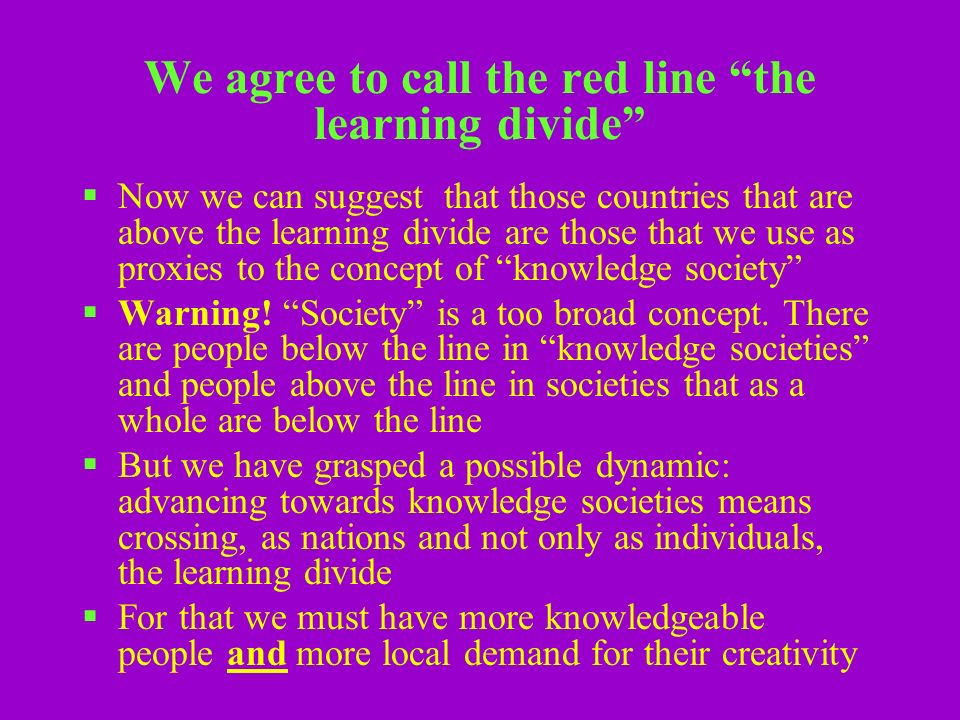 We agree to call the red line the learning divide Now we can suggest that those countries that are above the learning divide are those that we use as proxies to the concept of knowledge society Warning.