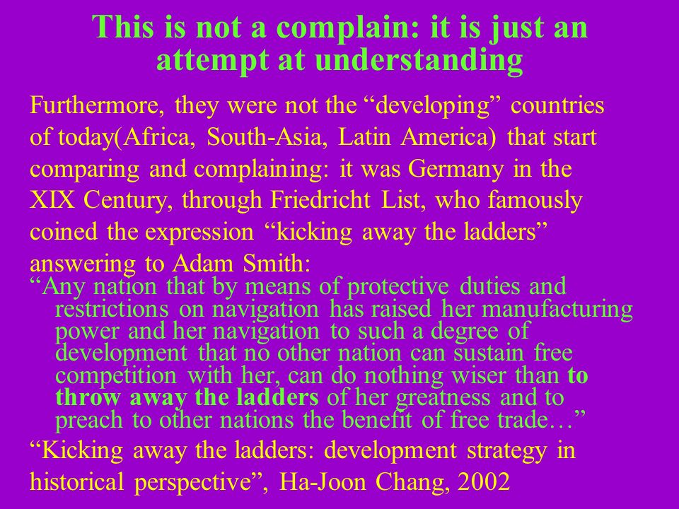 This is not a complain: it is just an attempt at understanding Furthermore, they were not the developing countries of today(Africa, South-Asia, Latin America) that start comparing and complaining: it was Germany in the XIX Century, through Friedricht List, who famously coined the expression kicking away the ladders answering to Adam Smith: Any nation that by means of protective duties and restrictions on navigation has raised her manufacturing power and her navigation to such a degree of development that no other nation can sustain free competition with her, can do nothing wiser than to throw away the ladders of her greatness and to preach to other nations the benefit of free trade… Kicking away the ladders: development strategy in historical perspective, Ha-Joon Chang, 2002