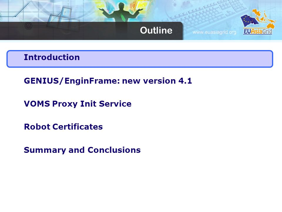 Introduction GENIUS/EnginFrame: new version 4.1 VOMS Proxy Init Service Robot Certificates Summary and Conclusions Outline
