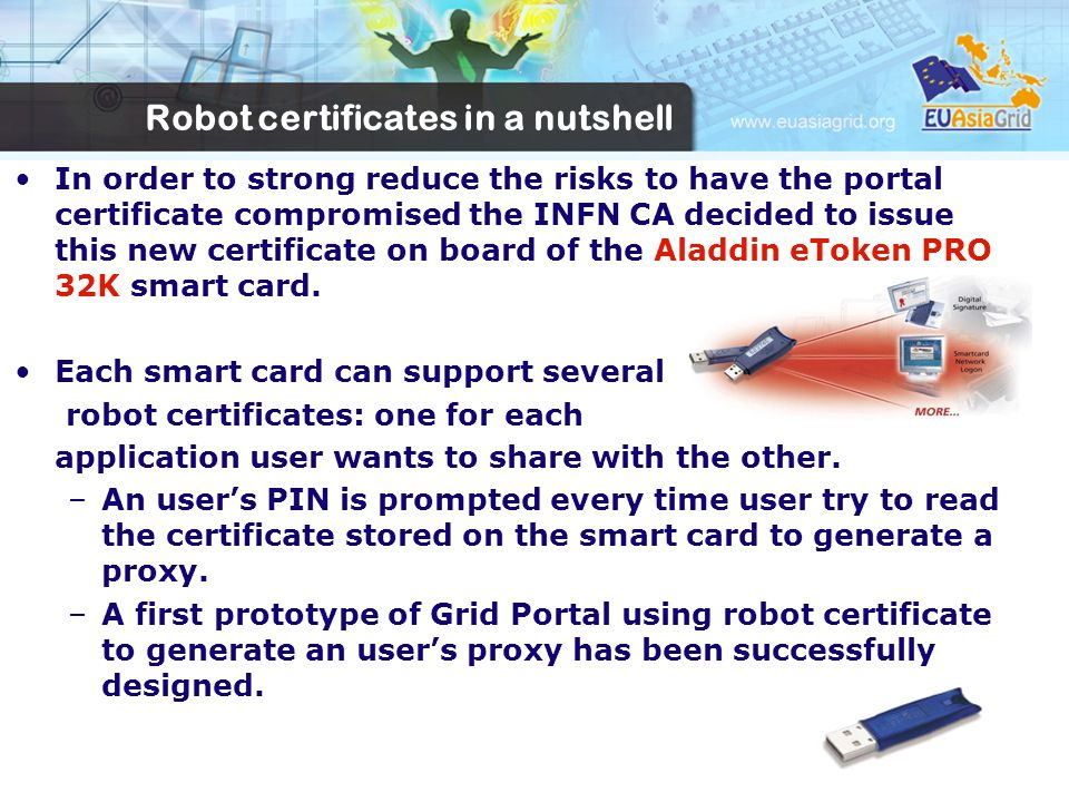 In order to strong reduce the risks to have the portal certificate compromised the INFN CA decided to issue this new certificate on board of the Aladdin eToken PRO 32K smart card.