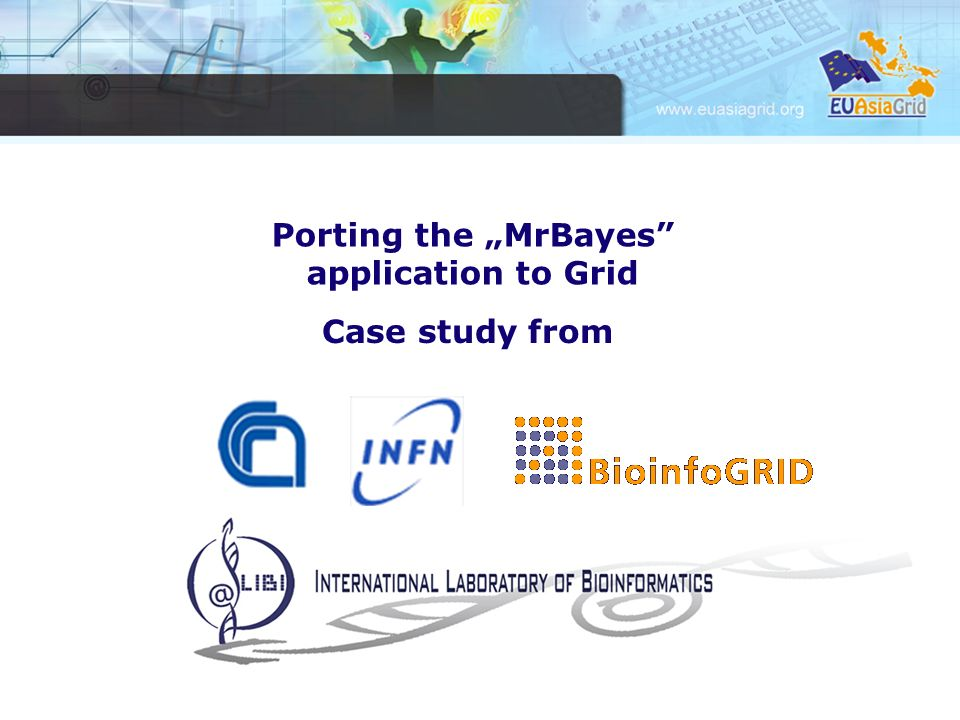 Porting the MrBayes application to Grid Case study from CNR - ITB