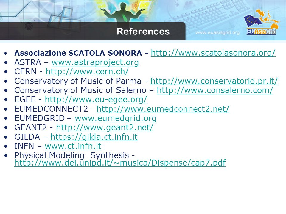 References Associazione SCATOLA SONORA - http://www.scatolasonora.org/ http://www.scatolasonora.org/ ASTRA – www.astraproject.orgwww.astraproject.org CERN - http://www.cern.ch/http://www.cern.ch/ Conservatory of Music of Parma - http://www.conservatorio.pr.it/http://www.conservatorio.pr.it/ Conservatory of Music of Salerno – http://www.consalerno.com/http://www.consalerno.com/ EGEE - http://www.eu-egee.org/http://www.eu-egee.org/ EUMEDCONNECT2 - http://www.eumedconnect2.net/http://www.eumedconnect2.net/ EUMEDGRID – www.eumedgrid.orgwww.eumedgrid.org GEANT2 - http://www.geant2.net/http://www.geant2.net/ GILDA – https://gilda.ct.infn.ithttps://gilda.ct.infn.it INFN – www.ct.infn.itwww.ct.infn.it Physical Modeling Synthesis - http://www.dei.unipd.it/~musica/Dispense/cap7.pdf http://www.dei.unipd.it/~musica/Dispense/cap7.pdf
