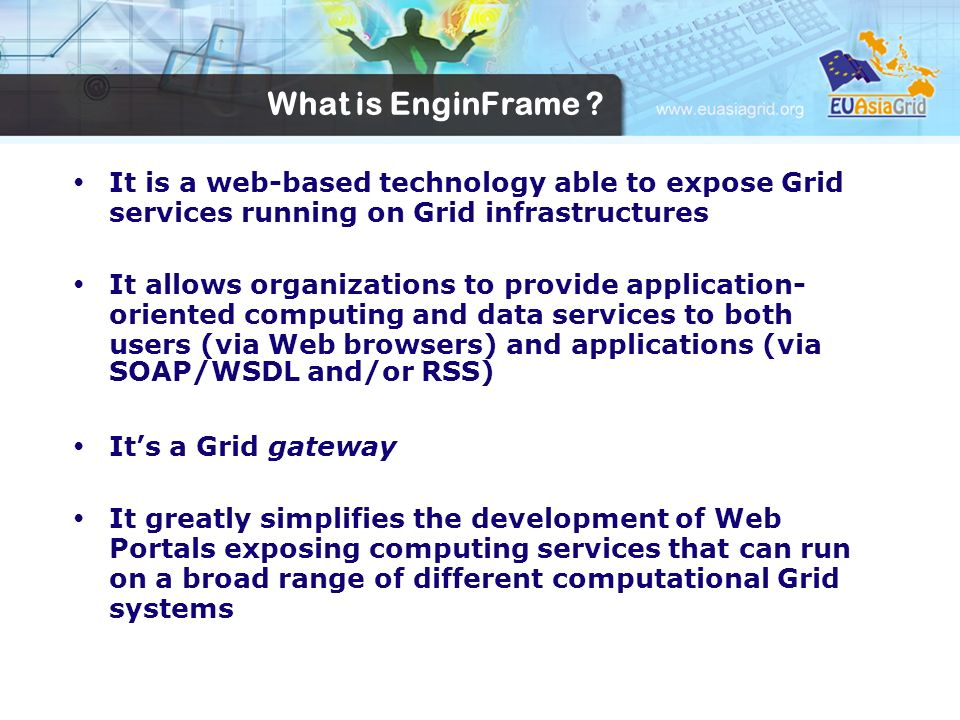What is EnginFrame ? It is a web-based technology able to expose Grid services running on Grid infrastructures It allows organizations to provide appl