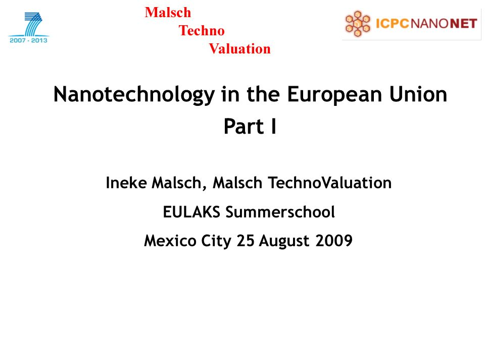 Nanotechnology in the European Union Part I Ineke Malsch, Malsch TechnoValuation EULAKS Summerschool Mexico City 25 August 2009