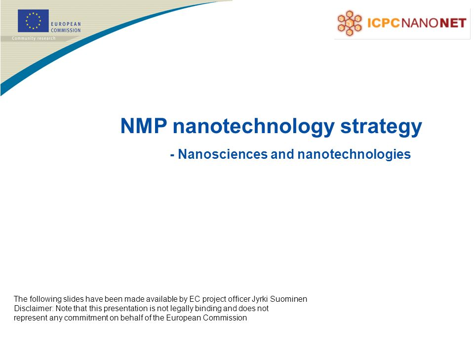 The following slides have been made available by EC project officer Jyrki Suominen Disclaimer: Note that this presentation is not legally binding and does not represent any commitment on behalf of the European Commission NMP nanotechnology strategy - Nanosciences and nanotechnologies