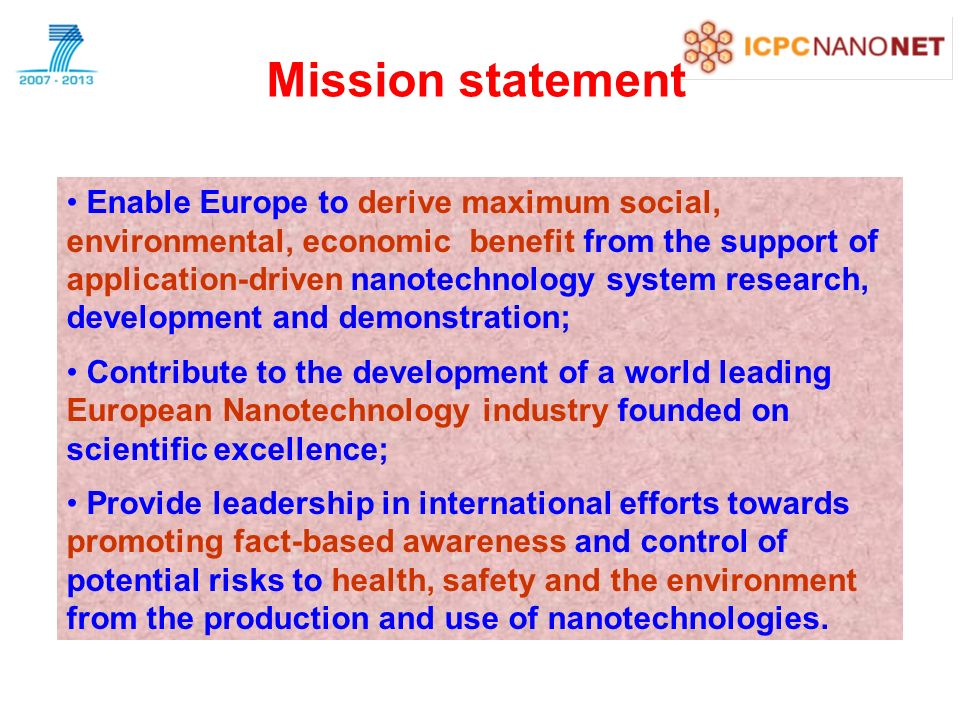 Mission statement Enable Europe to derive maximum social, environmental, economic benefit from the support of application-driven nanotechnology system research, development and demonstration; Contribute to the development of a world leading European Nanotechnology industry founded on scientific excellence; Provide leadership in international efforts towards promoting fact-based awareness and control of potential risks to health, safety and the environment from the production and use of nanotechnologies.
