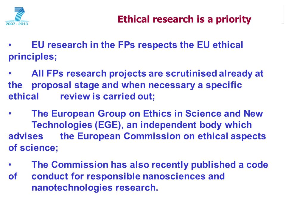 Ethical research is a priority EU research in the FPs respects the EU ethical principles; All FPs research projects are scrutinised already at the proposal stage and when necessary a specific ethical review is carried out; The European Group on Ethics in Science and New Technologies (EGE), an independent body which advises the European Commission on ethical aspects of science;.