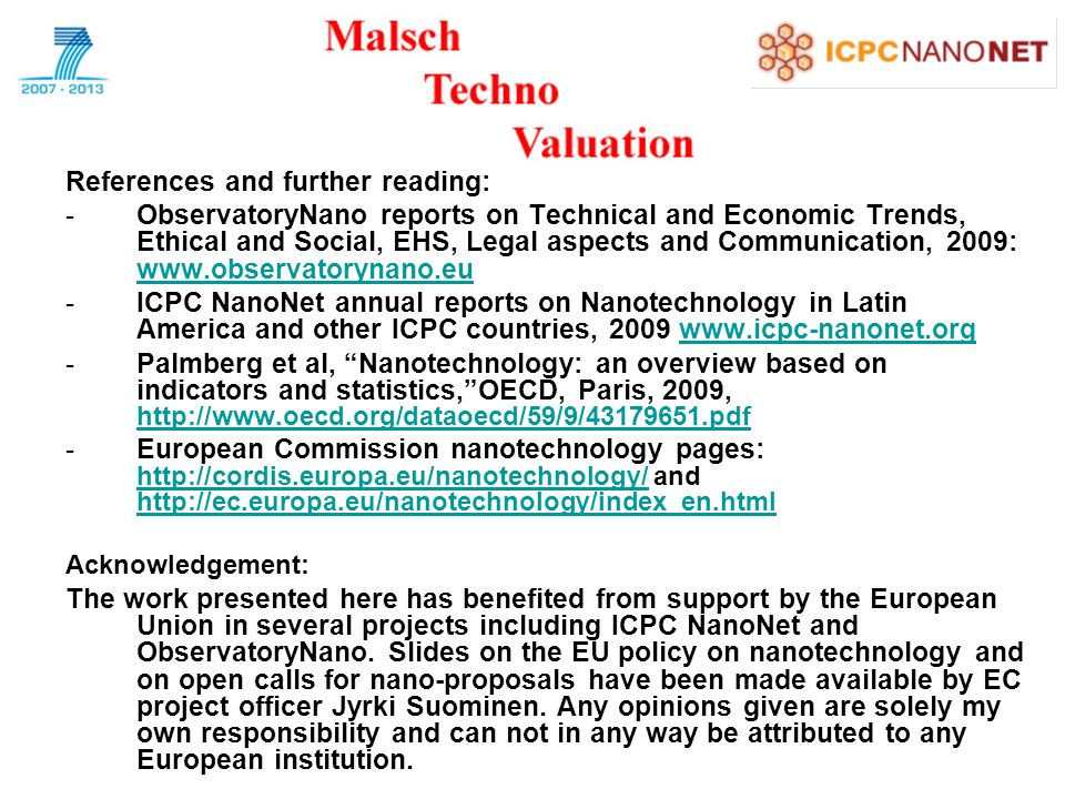 References and further reading: -ObservatoryNano reports on Technical and Economic Trends, Ethical and Social, EHS, Legal aspects and Communication, 2009:     -ICPC NanoNet annual reports on Nanotechnology in Latin America and other ICPC countries, Palmberg et al, Nanotechnology: an overview based on indicators and statistics,OECD, Paris, 2009,     -European Commission nanotechnology pages:   and Acknowledgement: The work presented here has benefited from support by the European Union in several projects including ICPC NanoNet and ObservatoryNano.