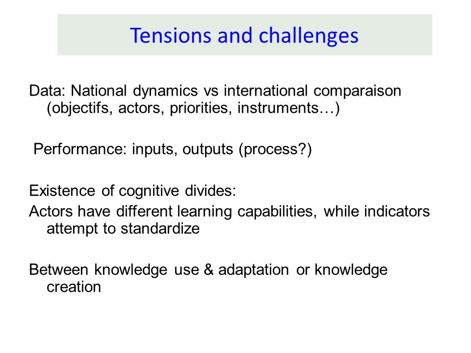 Tensions and challenges Data: National dynamics vs international comparaison (objectifs, actors, priorities, instruments…) Performance: inputs, output