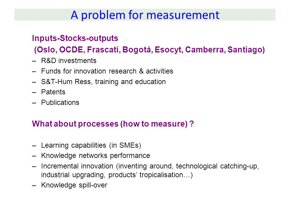 A problem for measurement Inputs-Stocks-outputs (Oslo, OCDE, Frascati, Bogotá, Esocyt, Camberra, Santiago) –R&D investments –Funds for innovation rese