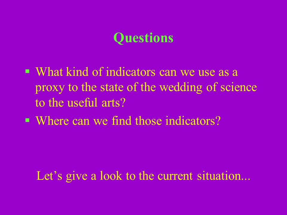 Questions What kind of indicators can we use as a proxy to the state of the wedding of science to the useful arts.