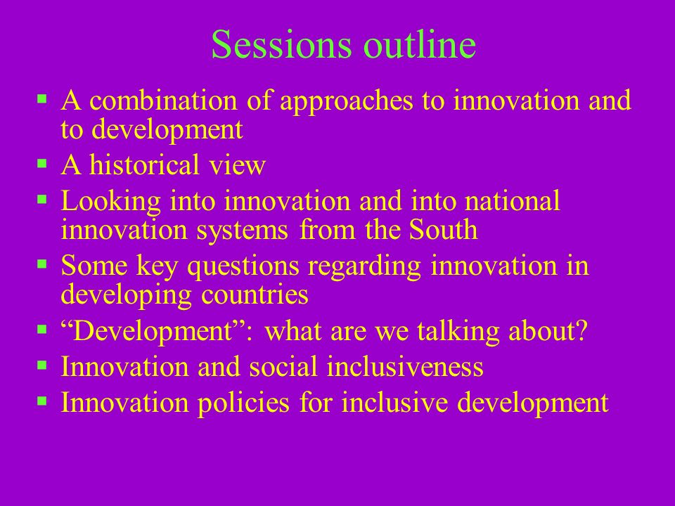 Sessions outline A combination of approaches to innovation and to development A historical view Looking into innovation and into national innovation systems from the South Some key questions regarding innovation in developing countries Development: what are we talking about.