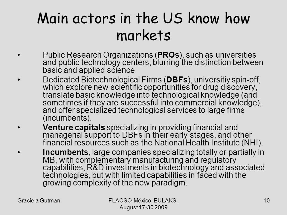 Graciela GutmanFLACSO-México, EULAKS, August 17-30 2009 10 Main actors in the US know how markets Public Research Organizations (PROs), such as universities and public technology centers, blurring the distinction between basic and applied science Dedicated Biotechnological Firms (DBFs), universitiy spin-off, which explore new scientific opportunities for drug discovery, translate basic knowledge into technological knowledge (and sometimes if they are successful into commercial knowledge), and offer specialized technological services to large firms (incumbents).