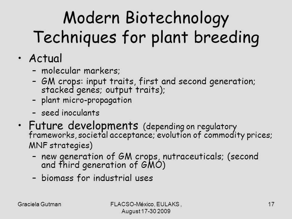 Graciela GutmanFLACSO-México, EULAKS, August 17-30 2009 17 Modern Biotechnology Techniques for plant breeding Actual –molecular markers; –GM crops: input traits, first and second generation; stacked genes; output traits); –plant micro-propagation –seed inoculants Future developments (depending on regulatory frameworks, societal acceptance; evolution of commodity prices; MNF strategies) –new generation of GM crops, nutraceuticals; (second and third generation of GMO) –biomass for industrial uses