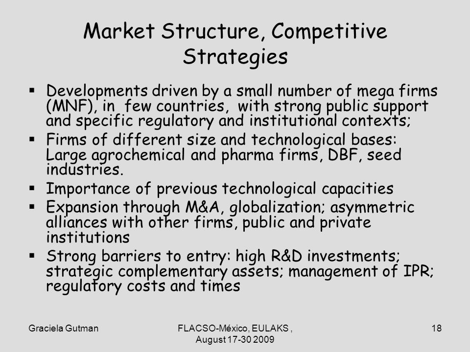 Graciela GutmanFLACSO-México, EULAKS, August 17-30 2009 18 Market Structure, Competitive Strategies Developments driven by a small number of mega firms (MNF), in few countries, with strong public support and specific regulatory and institutional contexts; Firms of different size and technological bases: Large agrochemical and pharma firms, DBF, seed industries.