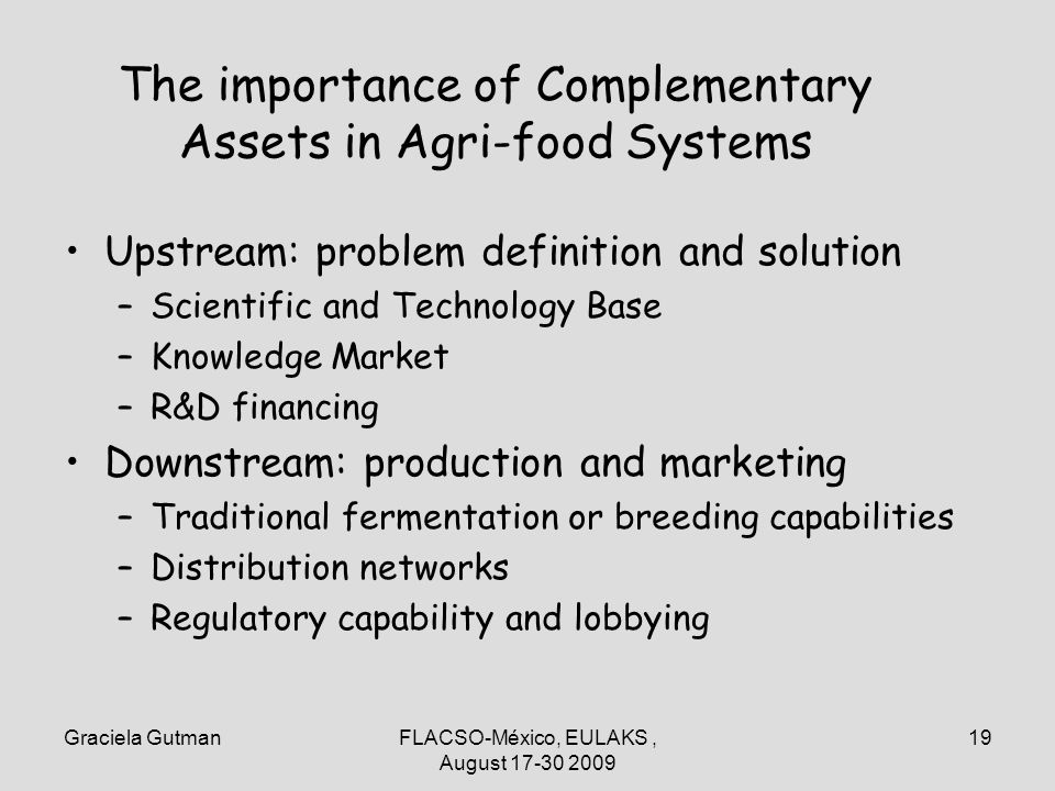 Graciela GutmanFLACSO-México, EULAKS, August 17-30 2009 19 The importance of Complementary Assets in Agri-food Systems Upstream: problem definition an