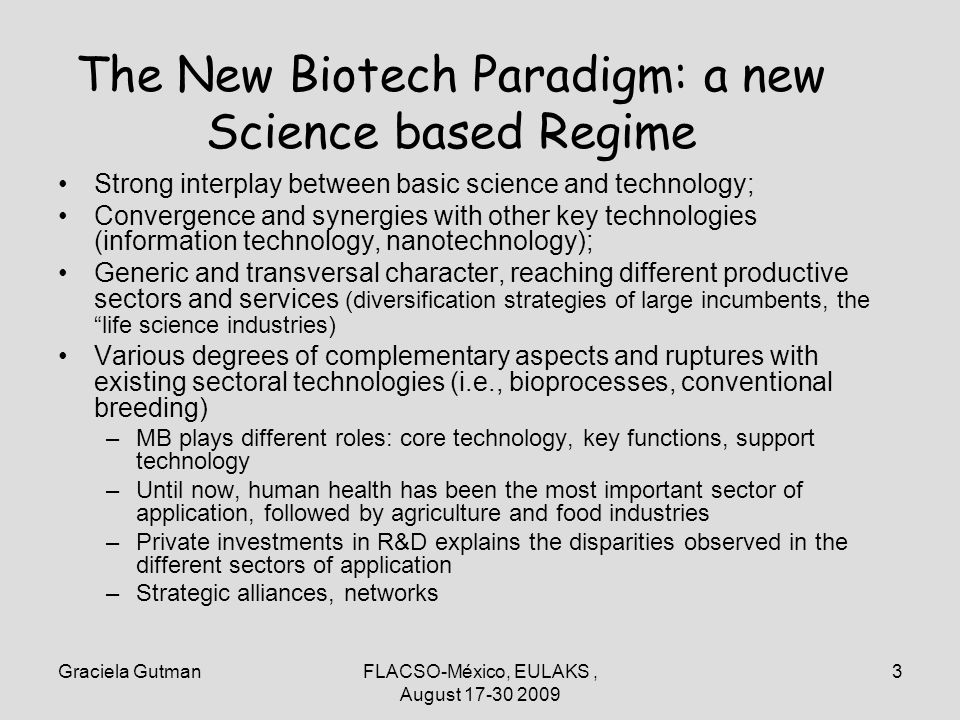 Graciela GutmanFLACSO-México, EULAKS, August 17-30 2009 3 The New Biotech Paradigm: a new Science based Regime Strong interplay between basic science and technology; Convergence and synergies with other key technologies (information technology, nanotechnology); Generic and transversal character, reaching different productive sectors and services (diversification strategies of large incumbents, the life science industries) Various degrees of complementary aspects and ruptures with existing sectoral technologies (i.e., bioprocesses, conventional breeding) –MB plays different roles: core technology, key functions, support technology –Until now, human health has been the most important sector of application, followed by agriculture and food industries –Private investments in R&D explains the disparities observed in the different sectors of application –Strategic alliances, networks