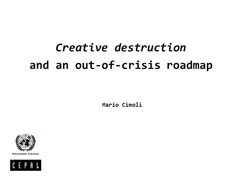 Creative destruction and an out-of-crisis roadmap Mario Cimoli
