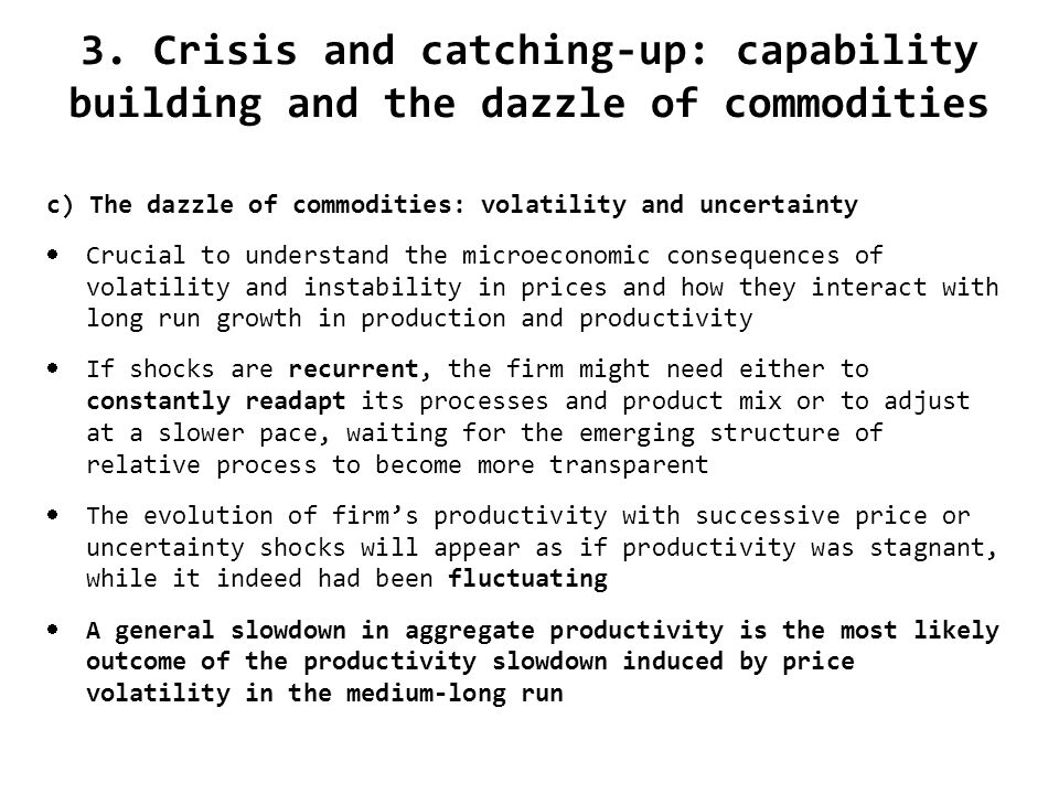 3. Crisis and catching-up: capability building and the dazzle of commodities c) The dazzle of commodities: volatility and uncertainty Crucial to under