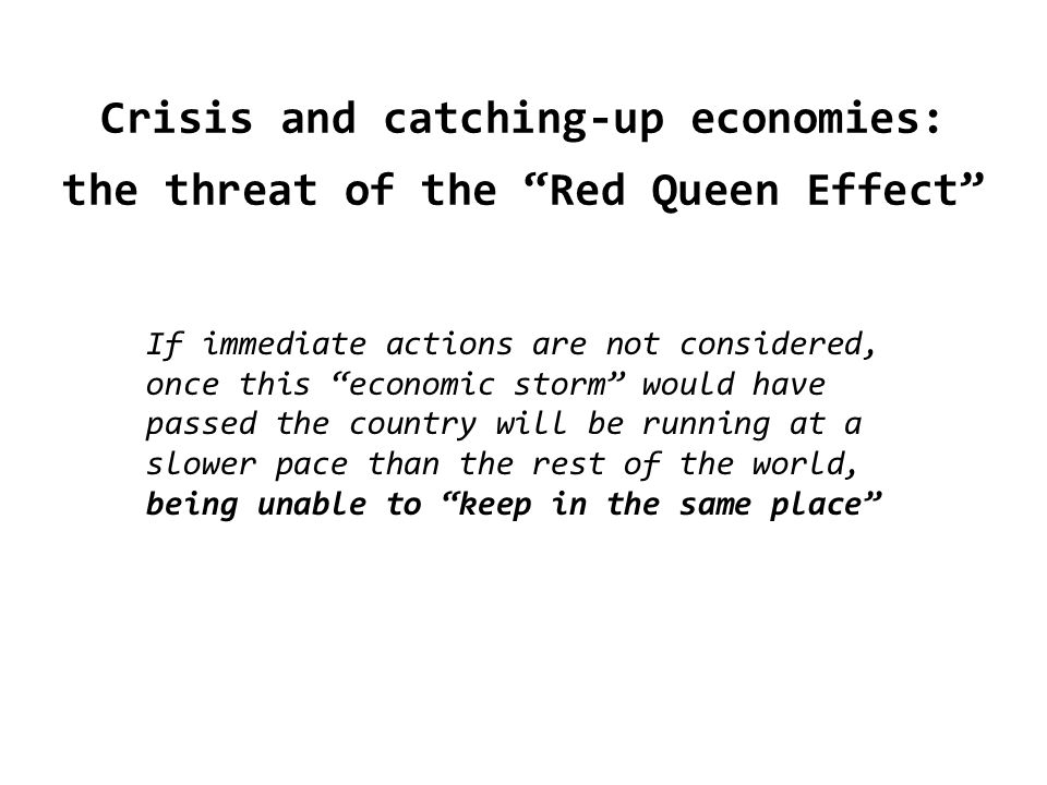 Crisis and catching-up economies: the threat of the Red Queen Effect If immediate actions are not considered, once this economic storm would have passed the country will be running at a slower pace than the rest of the world, being unable to keep in the same place