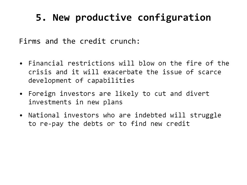 5. New productive configuration Firms and the credit crunch: Financial restrictions will blow on the fire of the crisis and it will exacerbate the iss