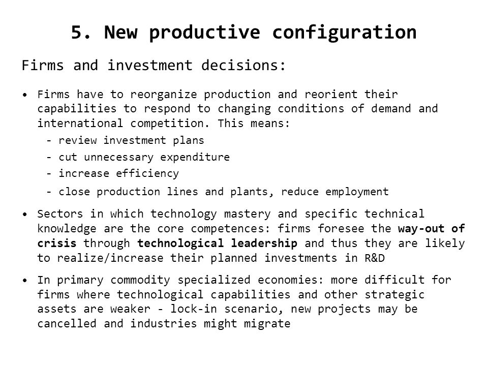 5. New productive configuration Firms and investment decisions: Firms have to reorganize production and reorient their capabilities to respond to chan