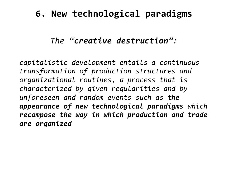 6. New technological paradigms The creative destruction: capitalistic development entails a continuous transformation of production structures and org