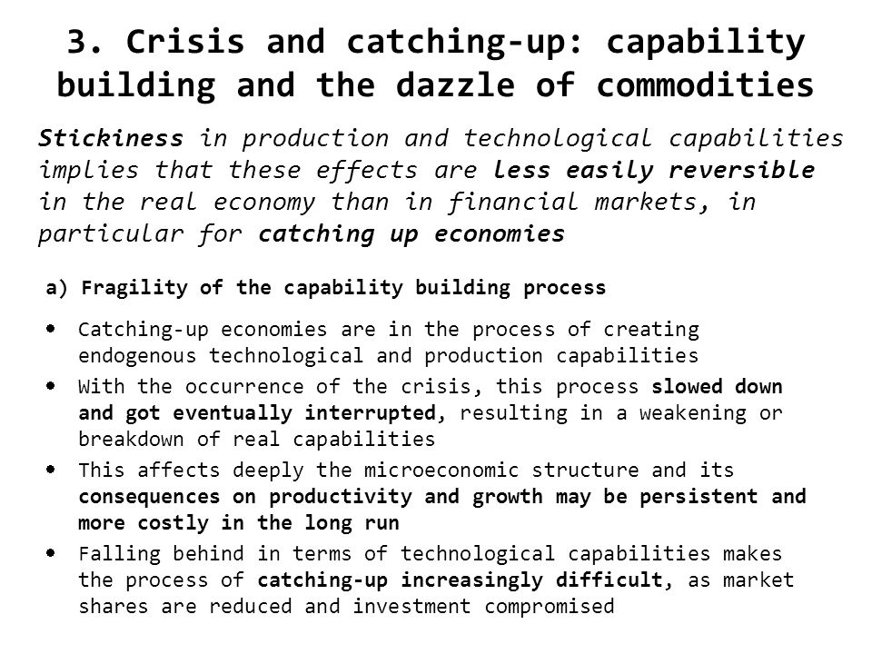 3. Crisis and catching-up: capability building and the dazzle of commodities a) Fragility of the capability building process Catching-up economies are