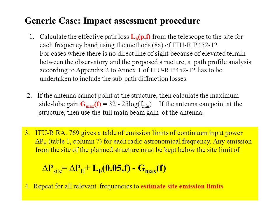 Generic Case: Impact assessment procedure 1.Calculate the effective path loss L b (p,f) from the telescope to the site for each frequency band using the methods (8a) of ITU-R P.452-12.