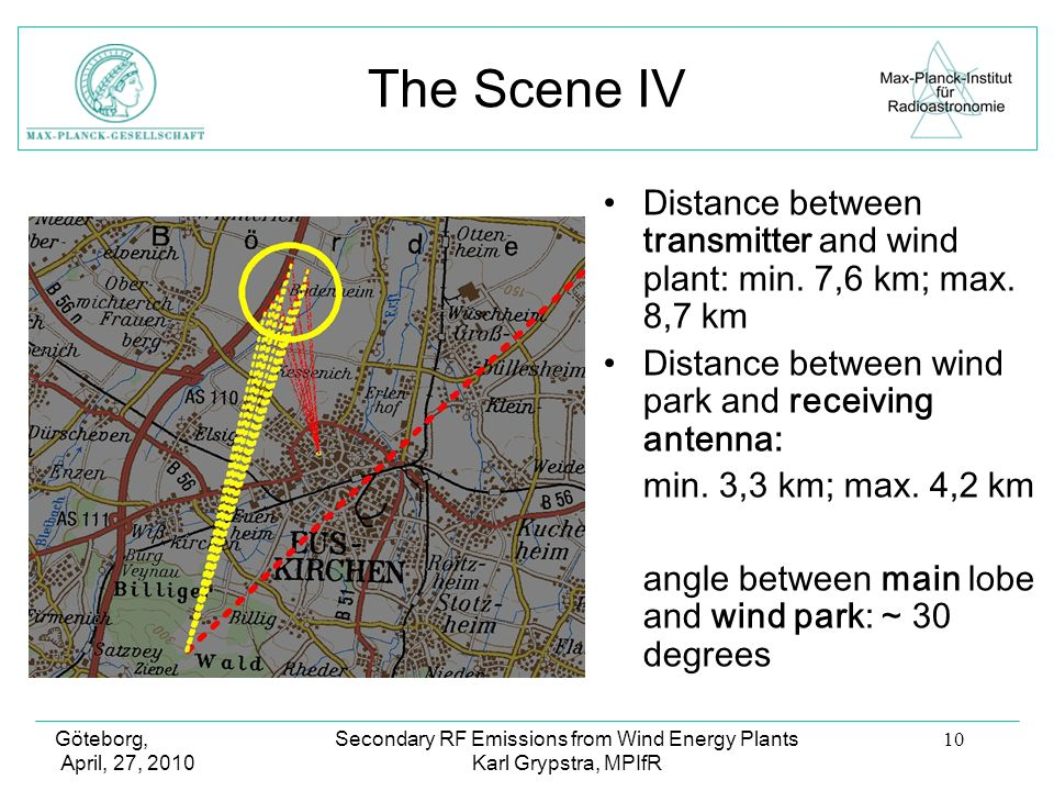 Göteborg, April, 27, 2010 Secondary RF Emissions from Wind Energy Plants Karl Grypstra, MPIfR 10 The Scene IV Distance between transmitter and wind plant: min.