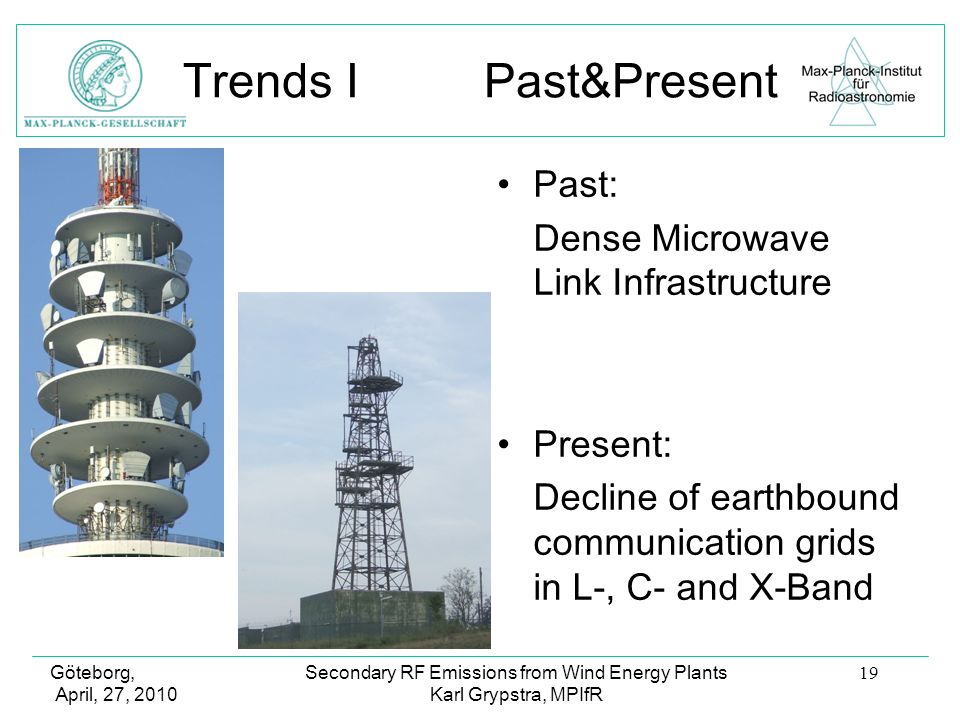 Göteborg, April, 27, 2010 Secondary RF Emissions from Wind Energy Plants Karl Grypstra, MPIfR 19 Trends I Past&Present Past: Dense Microwave Link Infrastructure Present: Decline of earthbound communication grids in L-, C- and X-Band