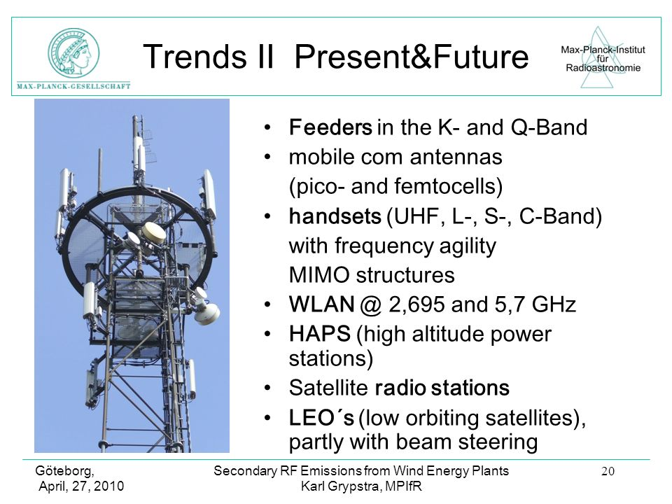 Göteborg, April, 27, 2010 Secondary RF Emissions from Wind Energy Plants Karl Grypstra, MPIfR 20 Trends II Present&Future Feeders in the K- and Q-Band mobile com antennas (pico- and femtocells) handsets (UHF, L-, S-, C-Band) with frequency agility MIMO structures WLAN @ 2,695 and 5,7 GHz HAPS (high altitude power stations) Satellite radio stations LEO´s (low orbiting satellites), partly with beam steering